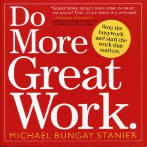 Do More Great Work: Stop the Busywork, and Start the Work that Matters Book by Michael Bungay Stanie