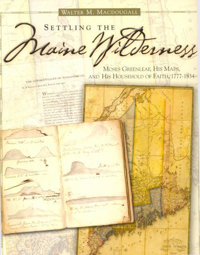 Settling the Maine Wilderness: Moses Greenleaf, His Maps, and His Household of Faith, 1777-1834 by Walter M. Macdougall